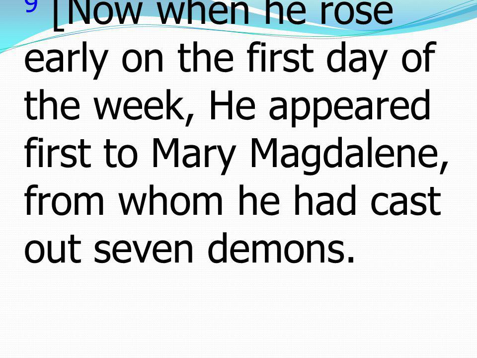 9 [Now when he rose early on the first day of the week, He appeared first to Mary Magdalene, from whom he had cast out seven demons.